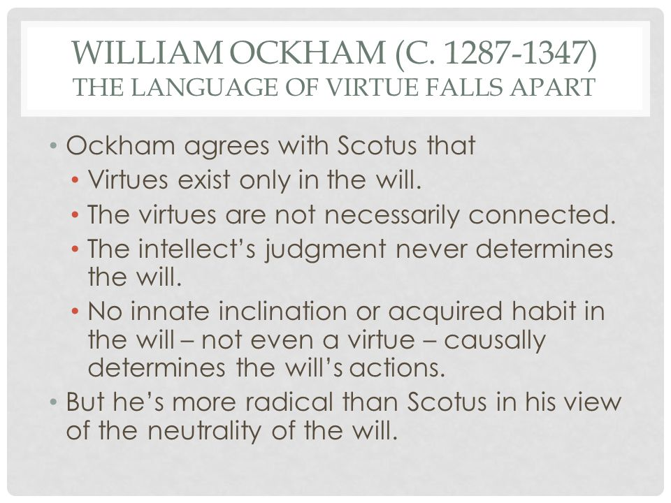 WILLIAM OCKHAM (C. 1287-1347) THE LANGUAGE OF VIRTUE FALLS APART Ockham agrees with Scotus that Virtues exist only in the will. The virtues are not ne