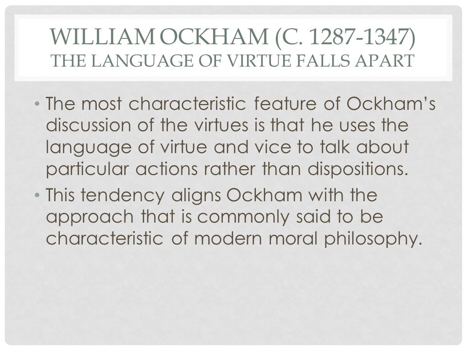 WILLIAM OCKHAM (C. 1287-1347) THE LANGUAGE OF VIRTUE FALLS APART The most characteristic feature of Ockhams discussion of the virtues is that he uses