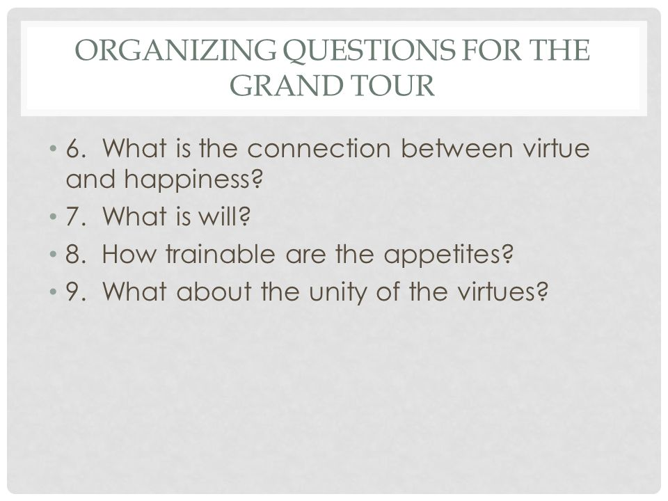 ORGANIZING QUESTIONS FOR THE GRAND TOUR 6. What is the connection between virtue and happiness? 7. What is will? 8. How trainable are the appetites? 9