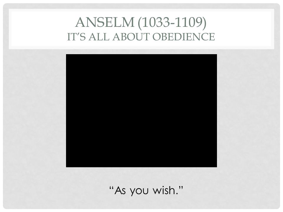 ANSELM (1033-1109) ITS ALL ABOUT OBEDIENCE As you wish.