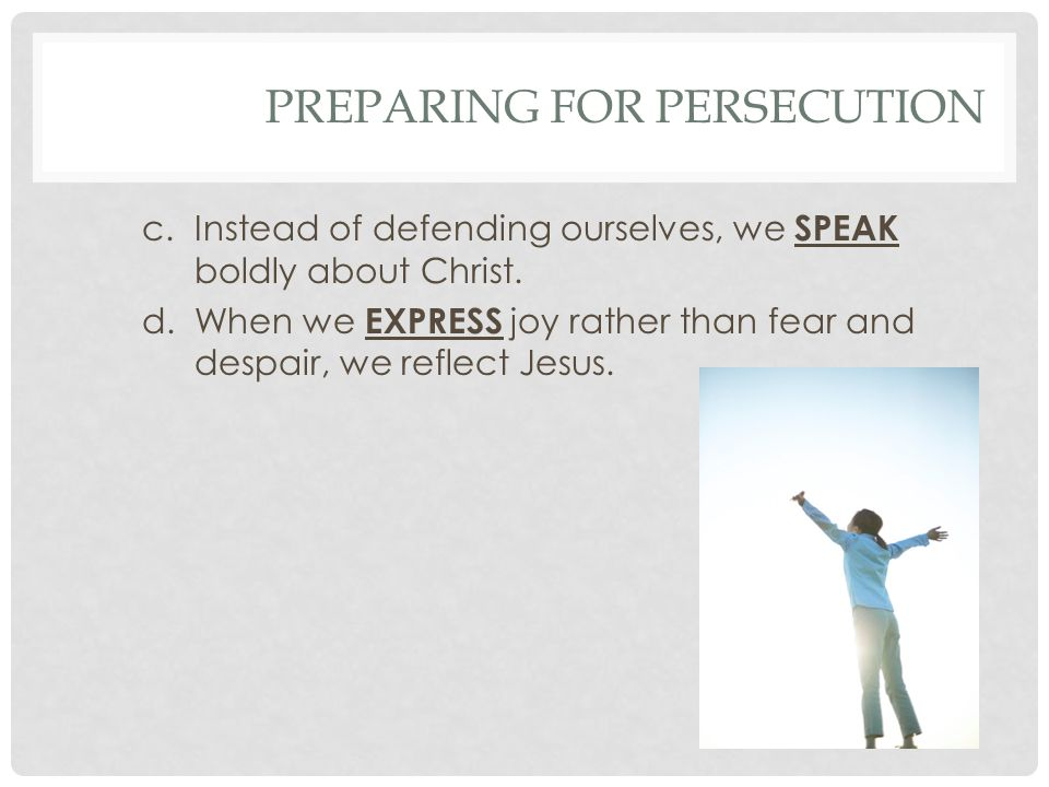 PREPARING FOR PERSECUTION c.Instead of defending ourselves, we SPEAK boldly about Christ.