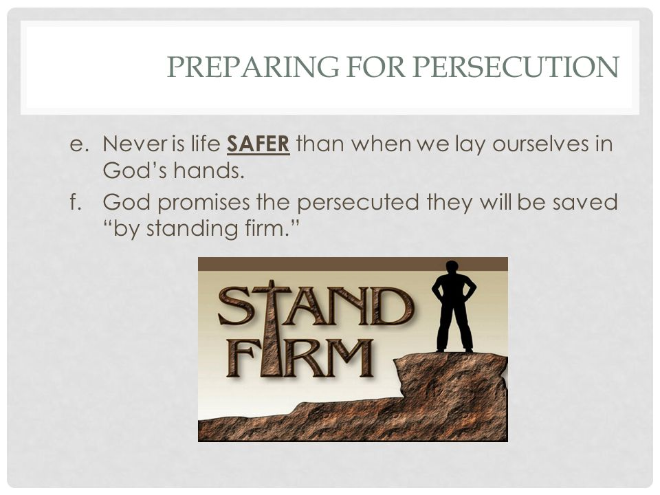 PREPARING FOR PERSECUTION e.Never is life SAFER than when we lay ourselves in Gods hands.