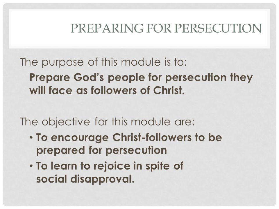 The purpose of this module is to: Prepare Gods people for persecution they will face as followers of Christ.
