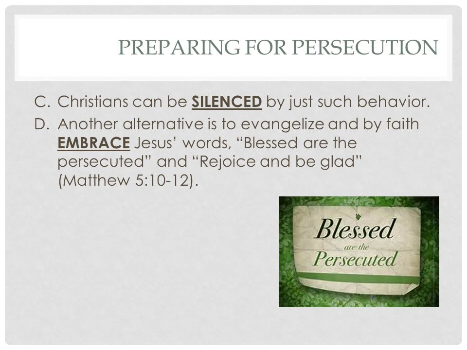 PREPARING FOR PERSECUTION C.Christians can be SILENCED by just such behavior.