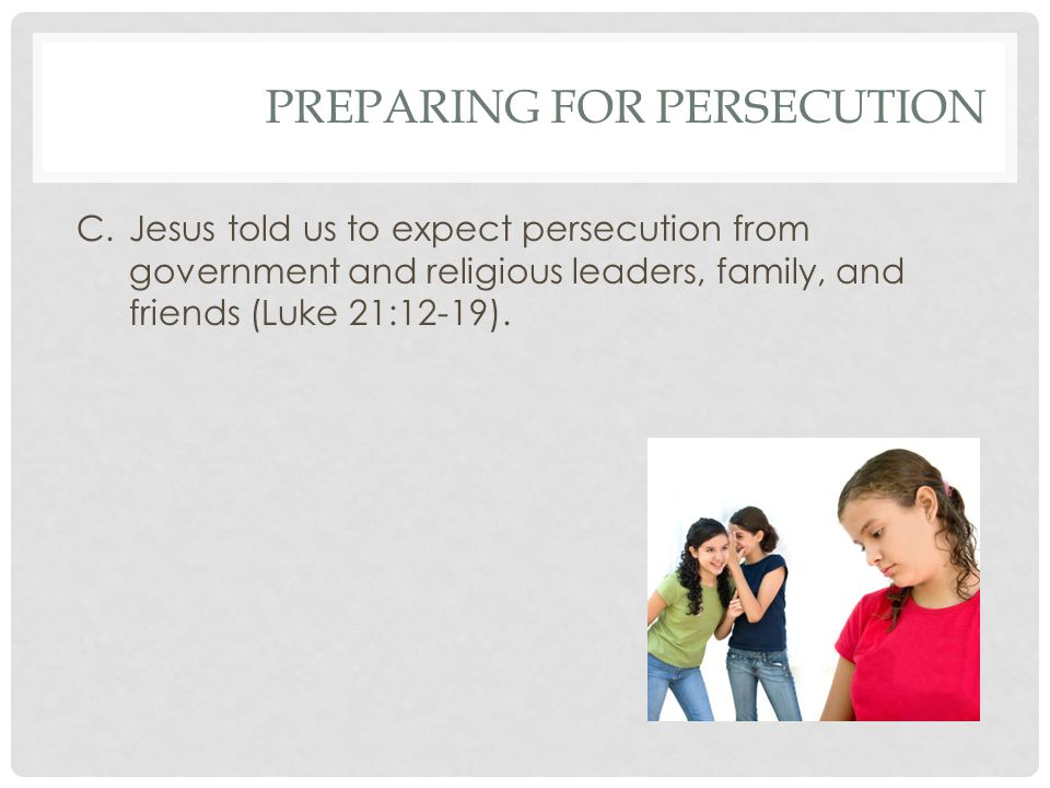 PREPARING FOR PERSECUTION C.Jesus told us to expect persecution from government and religious leaders, family, and friends (Luke 21:12-19).
