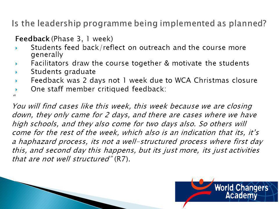 Feedback (Phase 3, 1 week) Students feed back/reflect on outreach and the course more generally Facilitators draw the course together & motivate the students Students graduate Feedback was 2 days not 1 week due to WCA Christmas closure One staff member critiqued feedback: You will find cases like this week, this week because we are closing down, they only came for 2 days, and there are cases where we have high schools, and they also come for two days also.