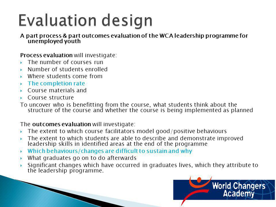 A part process & part outcomes evaluation of the WCA leadership programme for unemployed youth Process evaluation will investigate: The number of cour
