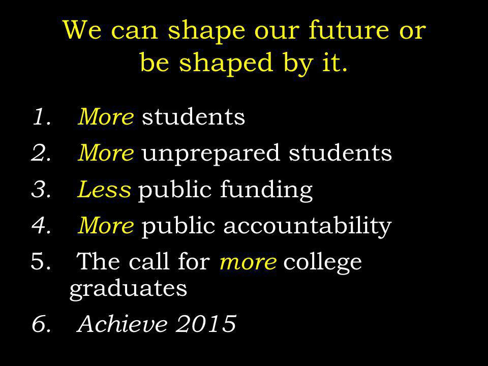 We can shape our future or be shaped by it. 1. More students 2. More unprepared students 3. Less public funding 4. More public accountability 5. The c