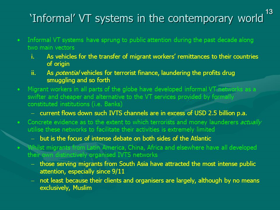 13 Informal VT systems in the contemporary world Informal VT systems have sprung to public attention during the past decade along two main vectors i.As vehicles for the transfer of migrant workers remittances to their countries of origin ii.As potential vehicles for terrorist finance, laundering the profits drug smuggling and so forth Migrant workers in all parts of the globe have developed informal VT networks as a swifter and cheaper and alternative to the VT services provided by formally constituted institutions (i.e.