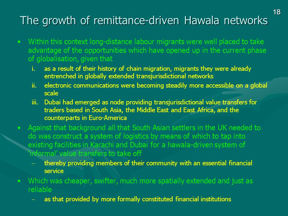 18 The growth of remittance-driven Hawala networks Within this context long-distance labour migrants were well placed to take advantage of the opportunities which have opened up in the current phase of globalisation, given that i.as a result of their history of chain migration, migrants they were already entrenched in globally extended transjurisdictional networks ii.electronic communications were becoming steadily more accessible on a global scale iii.Dubai had emerged as node providing transjurisdictional value transfers for traders based in South Asia, the Middle East and East Africa, and the counterparts in Euro-America Against that background all that South Asian settlers in the UK needed to do was construct a system of logistics by means of which to tap into existing facilities in Karachi and Dubai for a hawala-driven system of informal value transfers to take off – thereby providing members of their community with an essential financial service Which was cheaper, swifter, much more spatially extended and just as reliable – as that provided by more formally constituted financial institutions