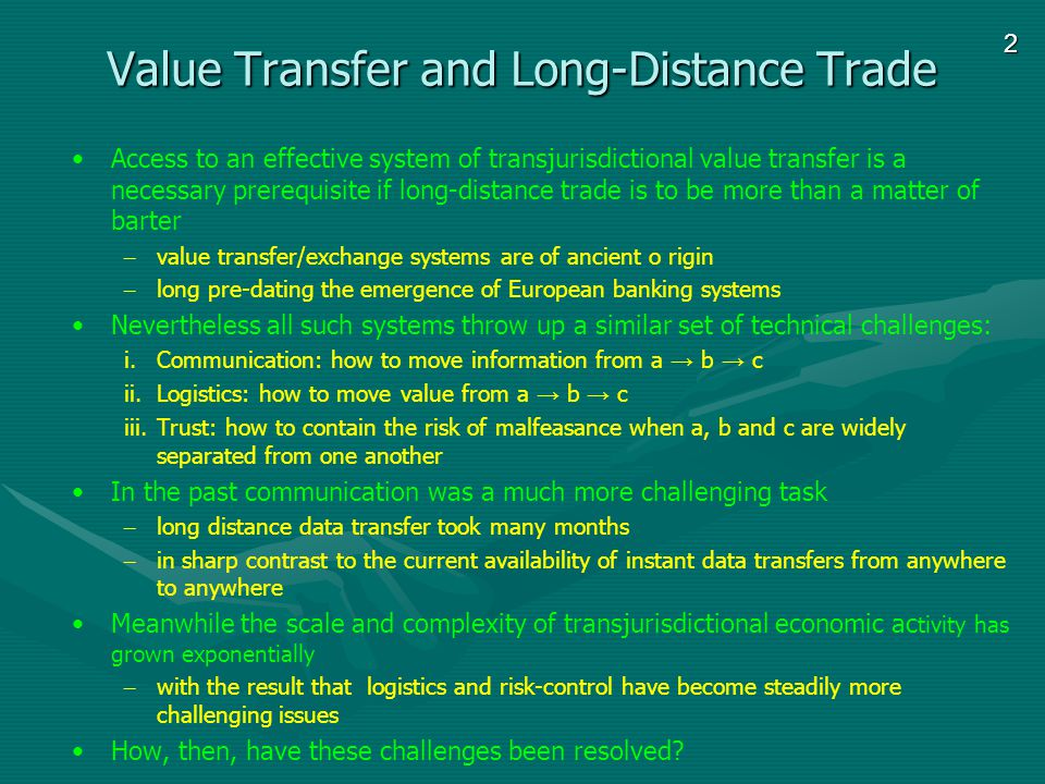 2 Value Transfer and Long-Distance Trade Access to an effective system of transjurisdictional value transfer is a necessary prerequisite if long-distance trade is to be more than a matter of barter – value transfer/exchange systems are of ancient o rigin – long pre-dating the emergence of European banking systems Nevertheless all such systems throw up a similar set of technical challenges: i.Communication: how to move information from a b c ii.Logistics: how to move value from a b c iii.Trust: how to contain the risk of malfeasance when a, b and c are widely separated from one another In the past communication was a much more challenging task – long distance data transfer took many months – in sharp contrast to the current availability of instant data transfers from anywhere to anywhere Meanwhile the scale and complexity of transjurisdictional economic ac tivity has grown exponentially – with the result that logistics and risk-control have become steadily more challenging issues How, then, have these challenges been resolved?