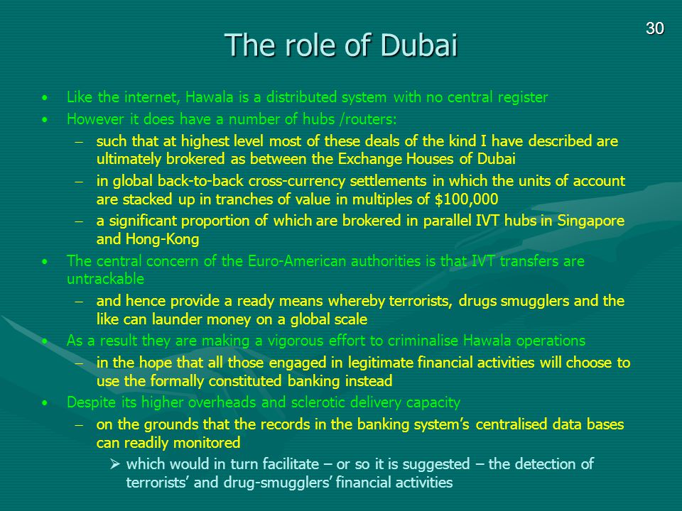 30 The role of Dubai Like the internet, Hawala is a distributed system with no central register However it does have a number of hubs /routers: – such that at highest level most of these deals of the kind I have described are ultimately brokered as between the Exchange Houses of Dubai – in global back-to-back cross-currency settlements in which the units of account are stacked up in tranches of value in multiples of $100,000 – a significant proportion of which are brokered in parallel IVT hubs in Singapore and Hong-Kong The central concern of the Euro-American authorities is that IVT transfers are untrackable – and hence provide a ready means whereby terrorists, drugs smugglers and the like can launder money on a global scale As a result they are making a vigorous effort to criminalise Hawala operations – in the hope that all those engaged in legitimate financial activities will choose to use the formally constituted banking instead Despite its higher overheads and sclerotic delivery capacity – on the grounds that the records in the banking systems centralised data bases can readily monitored which would in turn facilitate – or so it is suggested – the detection of terrorists and drug-smugglers financial activities