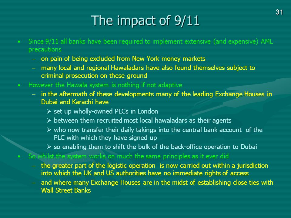 31 The impact of 9/11 Since 9/11 all banks have been required to implement extensive (and expensive) AML precautions – on pain of being excluded from New York money markets – many local and regional Hawaladars have also found themselves subject to criminal prosecution on these ground However the Hawala system is nothing if not adaptive – in the aftermath of these developments many of the leading Exchange Houses in Dubai and Karachi have set up wholly-owned PLCs in London between them recruited most local hawaladars as their agents who now transfer their daily takings into the central bank account of the PLC with which they have signed up so enabling them to shift the bulk of the back-office operation to Dubai So whilst the system works on much the same principles as it ever did – the greater part of the logistic operation is now carried out within a jurisdiction into which the UK and US authorities have no immediate rights of access – and where many Exchange Houses are in the midst of establishing close ties with Wall Street Banks
