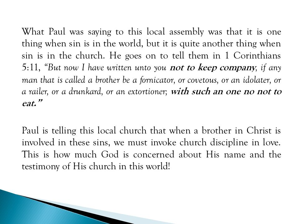 What Paul was saying to this local assembly was that it is one thing when sin is in the world, but it is quite another thing when sin is in the church