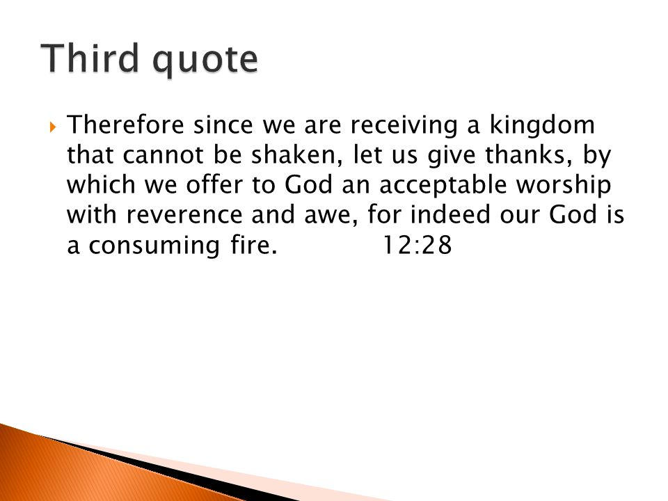 Therefore since we are receiving a kingdom that cannot be shaken, let us give thanks, by which we offer to God an acceptable worship with reverence and awe, for indeed our God is a consuming fire.