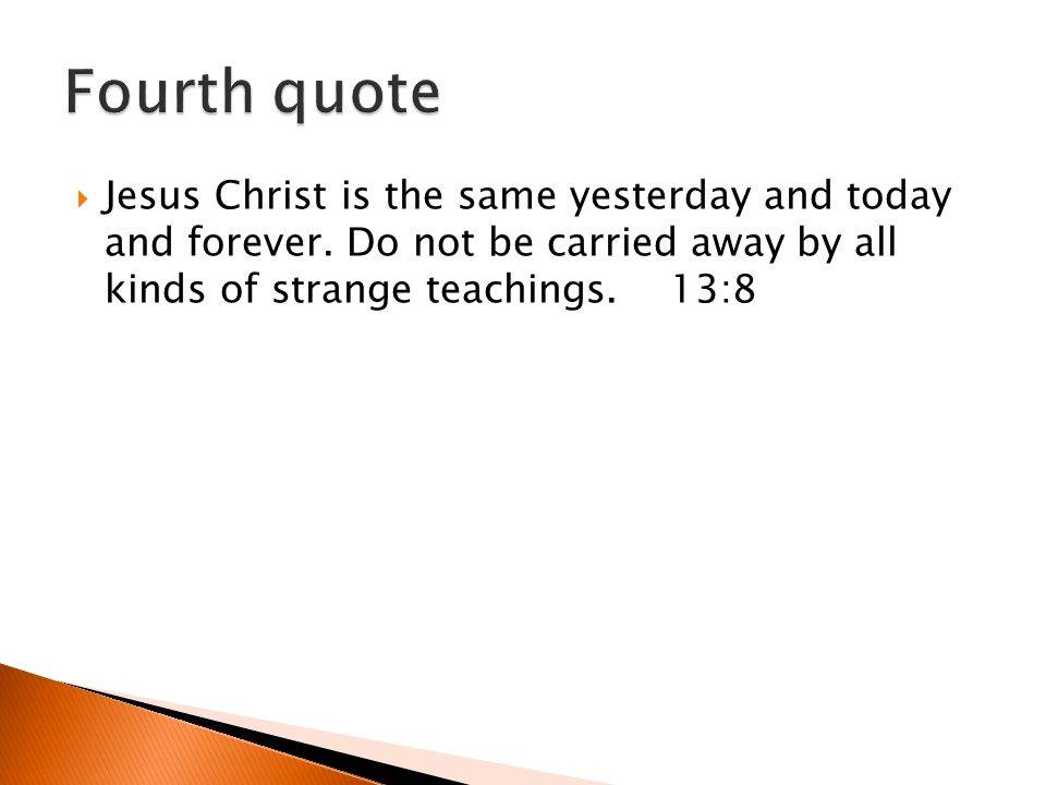 Jesus Christ is the same yesterday and today and forever. Do not be carried away by all kinds of strange teachings. 13:8