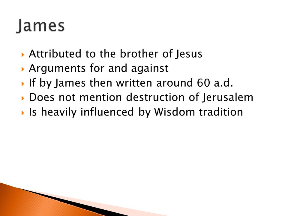 Attributed to the brother of Jesus Arguments for and against If by James then written around 60 a.d. Does not mention destruction of Jerusalem Is heav