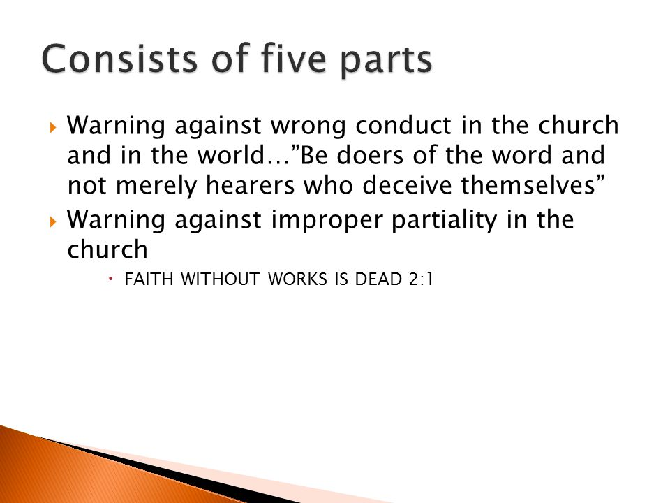 Warning against wrong conduct in the church and in the world…Be doers of the word and not merely hearers who deceive themselves Warning against improper partiality in the church FAITH WITHOUT WORKS IS DEAD 2:1