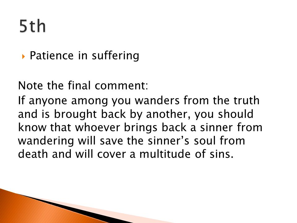 Patience in suffering Note the final comment: If anyone among you wanders from the truth and is brought back by another, you should know that whoever brings back a sinner from wandering will save the sinners soul from death and will cover a multitude of sins.