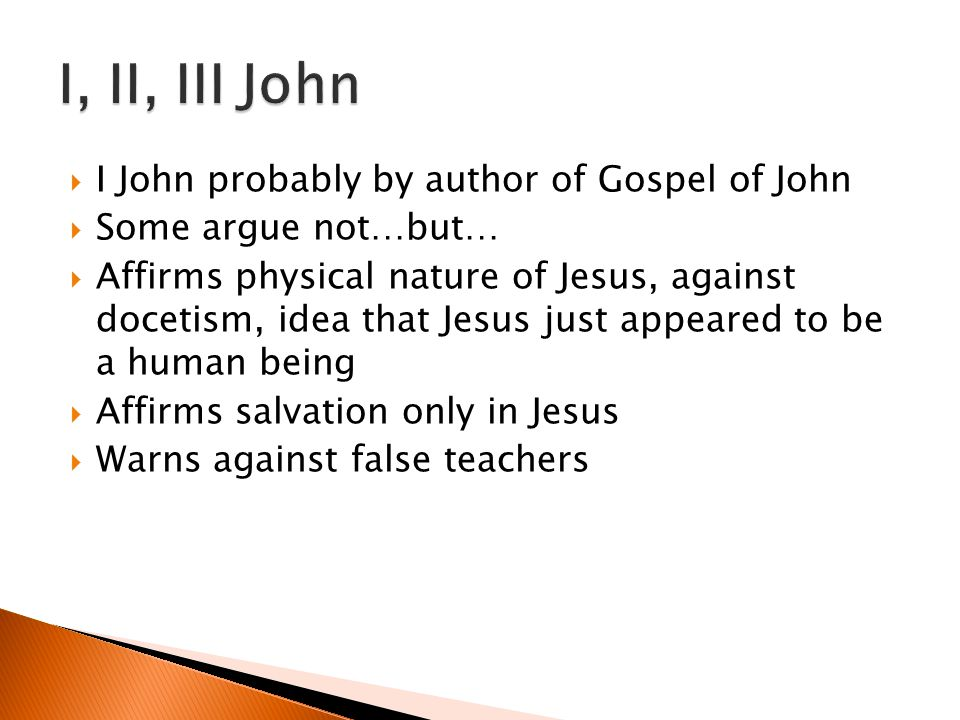I John probably by author of Gospel of John Some argue not…but… Affirms physical nature of Jesus, against docetism, idea that Jesus just appeared to b