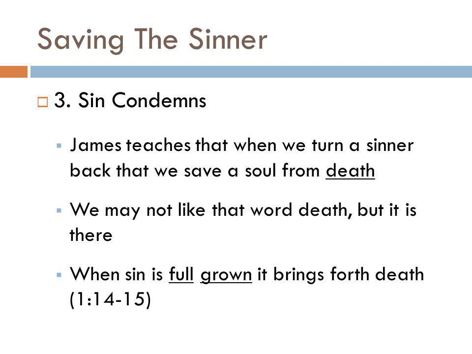 Saving The Sinner 3. Sin Condemns James teaches that when we turn a sinner back that we save a soul from death We may not like that word death, but it