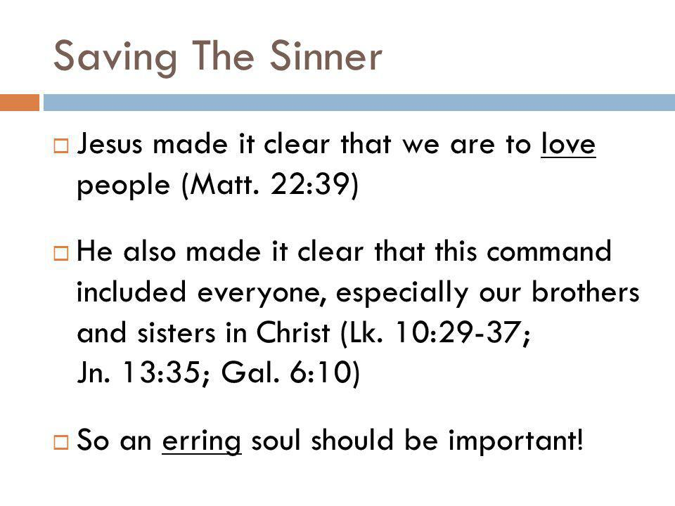 Saving The Sinner Jesus made it clear that we are to love people (Matt. 22:39) He also made it clear that this command included everyone, especially o