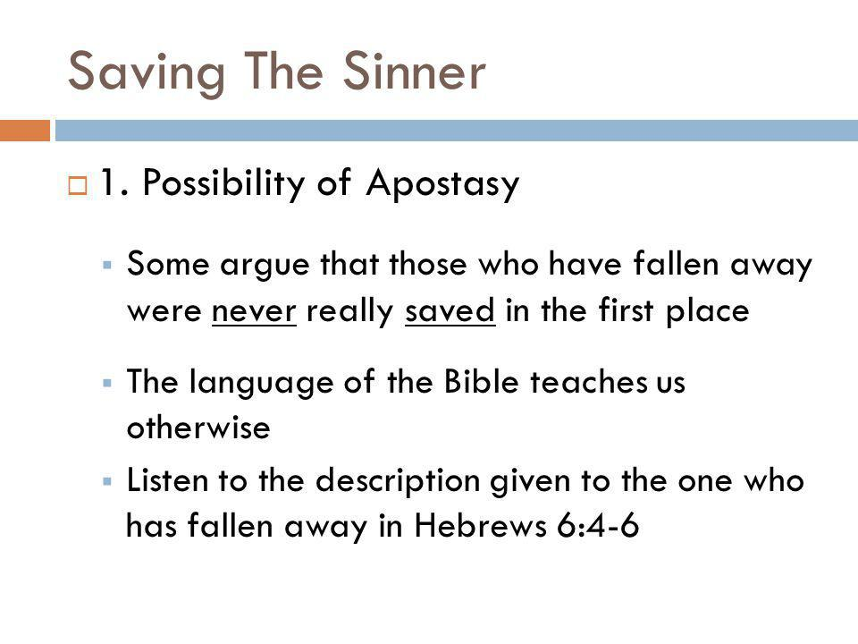 Saving The Sinner 1. Possibility of Apostasy Some argue that those who have fallen away were never really saved in the first place The language of the