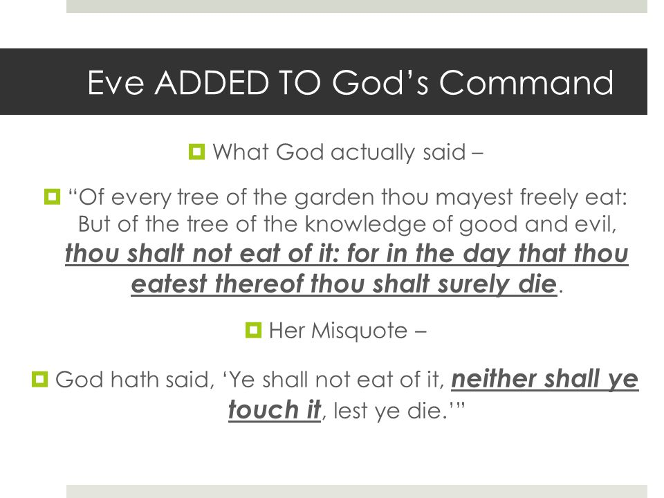 Eve ADDED TO Gods Command What God actually said – Of every tree of the garden thou mayest freely eat: But of the tree of the knowledge of good and evil, thou shalt not eat of it: for in the day that thou eatest thereof thou shalt surely die.