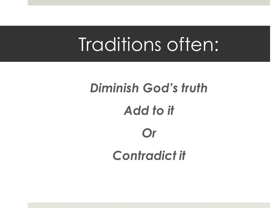 Traditions often: Diminish Gods truth Add to it Or Contradict it