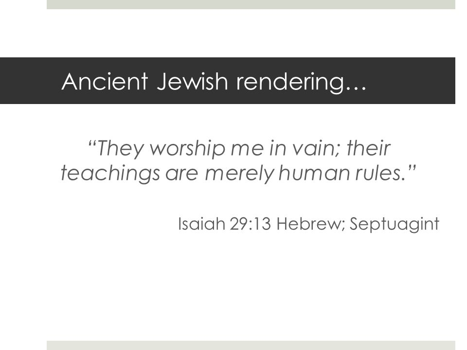 Ancient Jewish rendering… They worship me in vain; their teachings are merely human rules.
