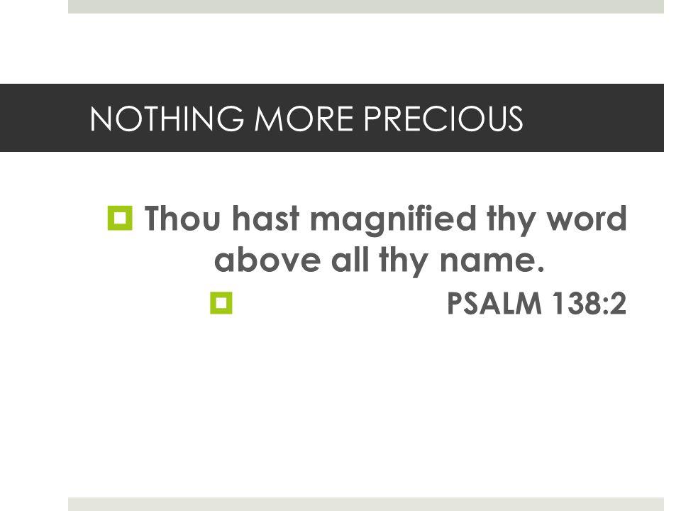 NOTHING MORE PRECIOUS Thou hast magnified thy word above all thy name. PSALM 138:2