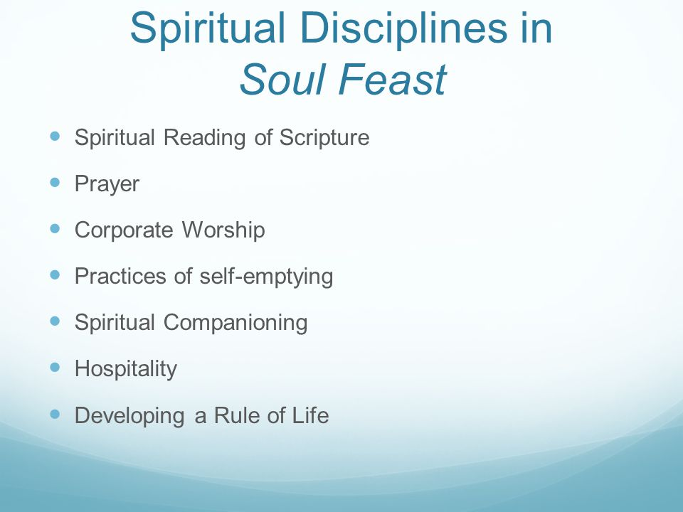 Spiritual Disciplines in Soul Feast Spiritual Reading of Scripture Prayer Corporate Worship Practices of self-emptying Spiritual Companioning Hospital