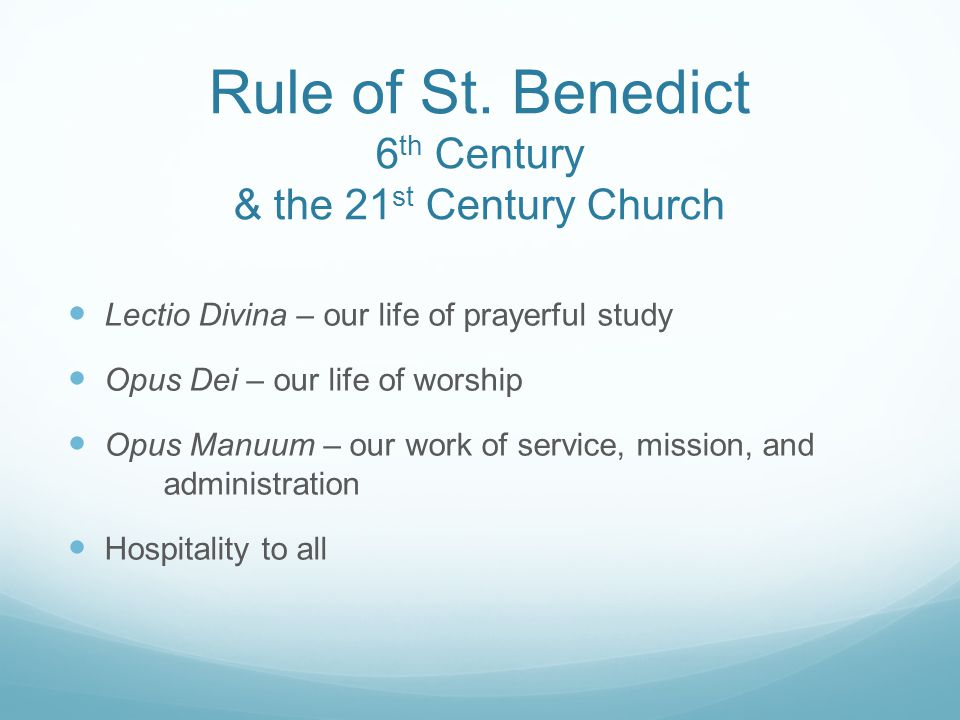 Rule of St. Benedict 6 th Century & the 21 st Century Church Lectio Divina – our life of prayerful study Opus Dei – our life of worship Opus Manuum –