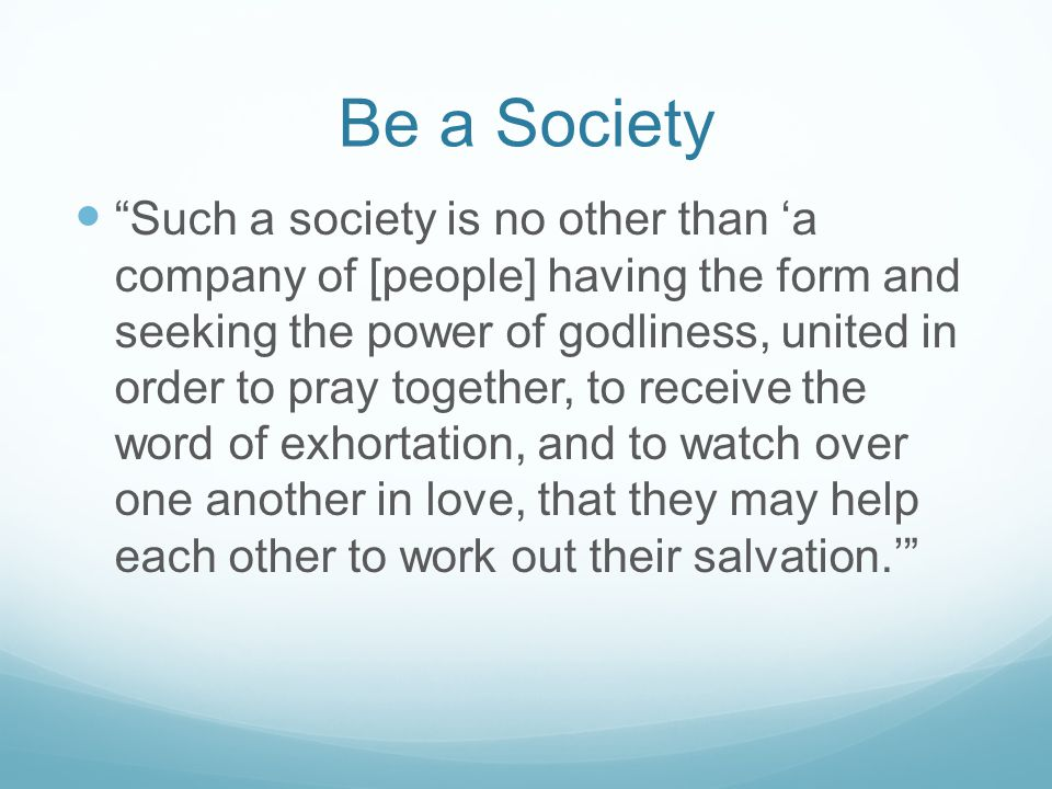 Be a Society Such a society is no other than a company of [people] having the form and seeking the power of godliness, united in order to pray togethe
