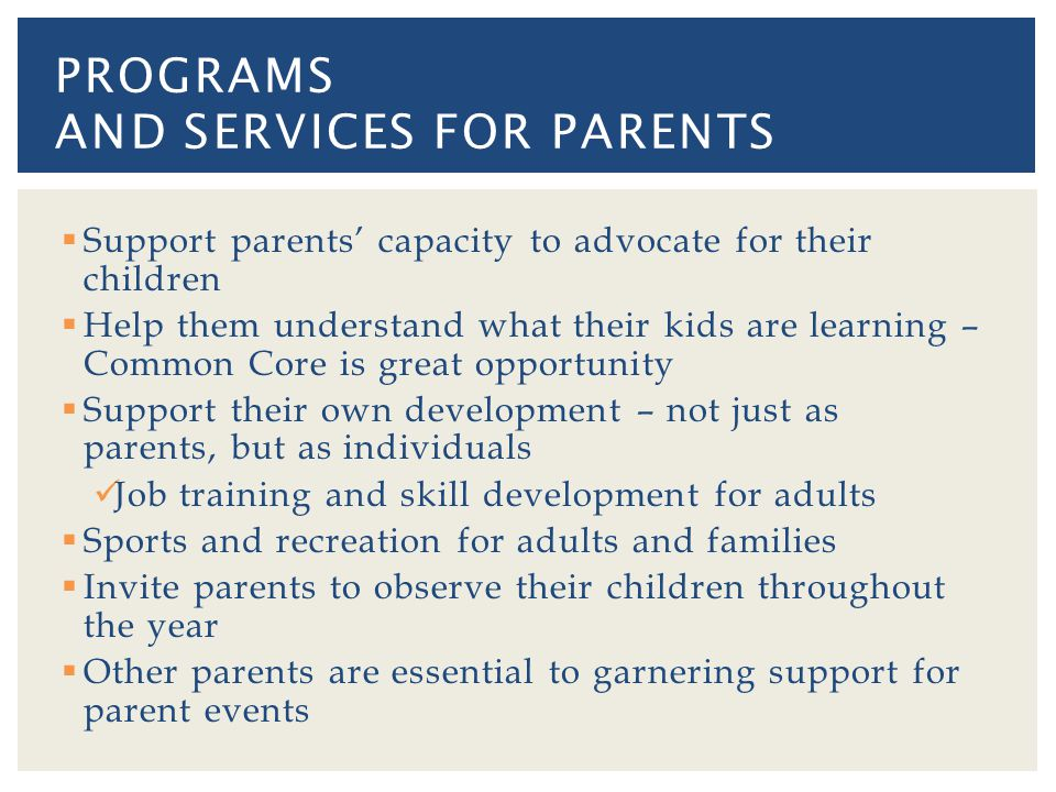 Support parents capacity to advocate for their children Help them understand what their kids are learning – Common Core is great opportunity Support their own development – not just as parents, but as individuals Job training and skill development for adults Sports and recreation for adults and families Invite parents to observe their children throughout the year Other parents are essential to garnering support for parent events PROGRAMS AND SERVICES FOR PARENTS