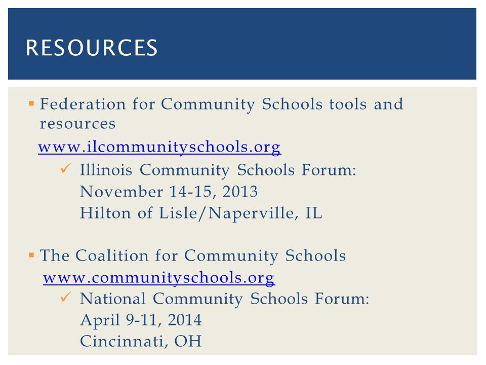 Federation for Community Schools tools and resources www.ilcommunityschools.org Illinois Community Schools Forum: November 14-15, 2013 Hilton of Lisle/Naperville, IL The Coalition for Community Schools www.communityschools.org National Community Schools Forum: April 9-11, 2014 Cincinnati, OH RESOURCES