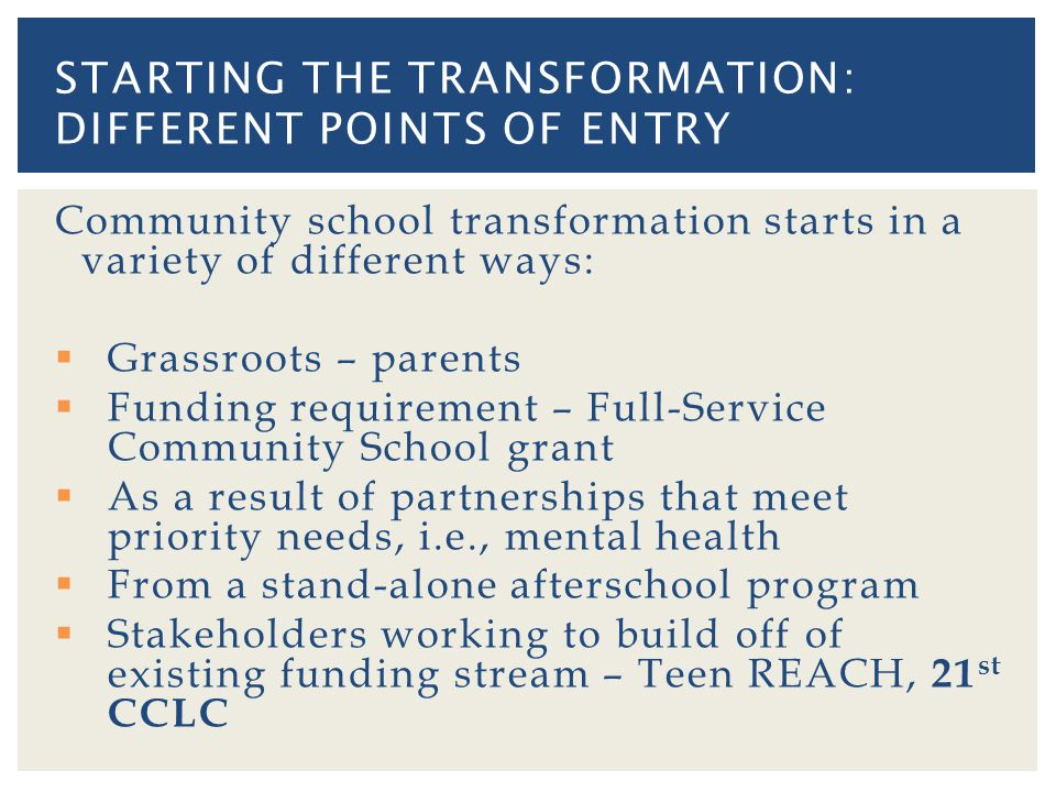 Community school transformation starts in a variety of different ways: Grassroots – parents Funding requirement – Full-Service Community School grant As a result of partnerships that meet priority needs, i.e., mental health From a stand-alone afterschool program Stakeholders working to build off of existing funding stream – Teen REACH, 21 st CCLC STARTING THE TRANSFORMATION: DIFFERENT POINTS OF ENTRY