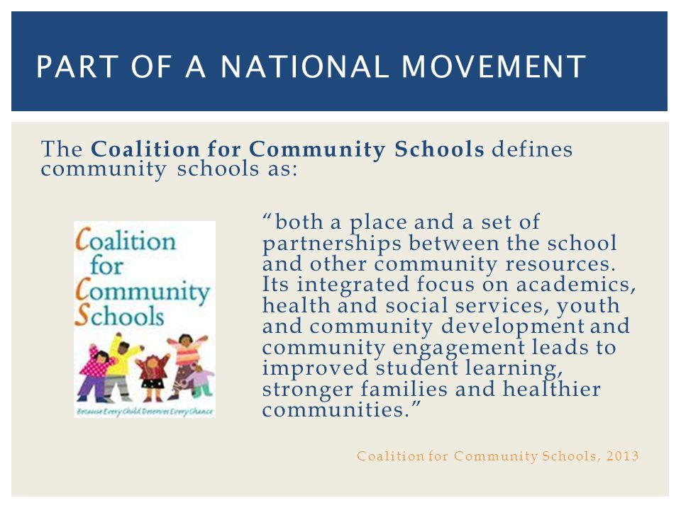 The Coalition for Community Schools defines community schools as: both a place and a set of partnerships between the school and other community resources.