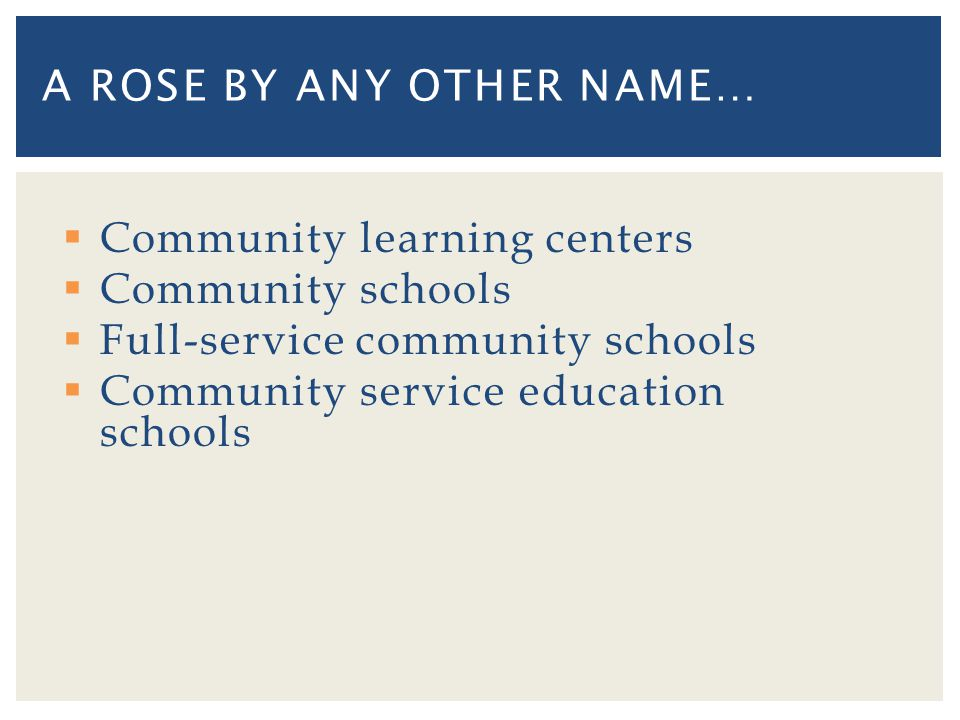 Community learning centers Community schools Full-service community schools Community service education schools A ROSE BY ANY OTHER NAME…