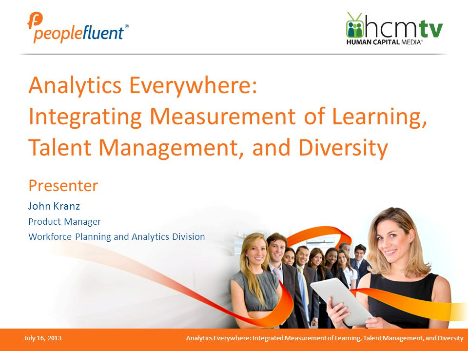 July 16, 2013Analytics Everywhere: Integrated Measurement of Learning, Talent Management, and Diversity Analytics Everywhere: Integrating Measurement of Learning, Talent Management, and Diversity Presenter John Kranz Product Manager Workforce Planning and Analytics Division