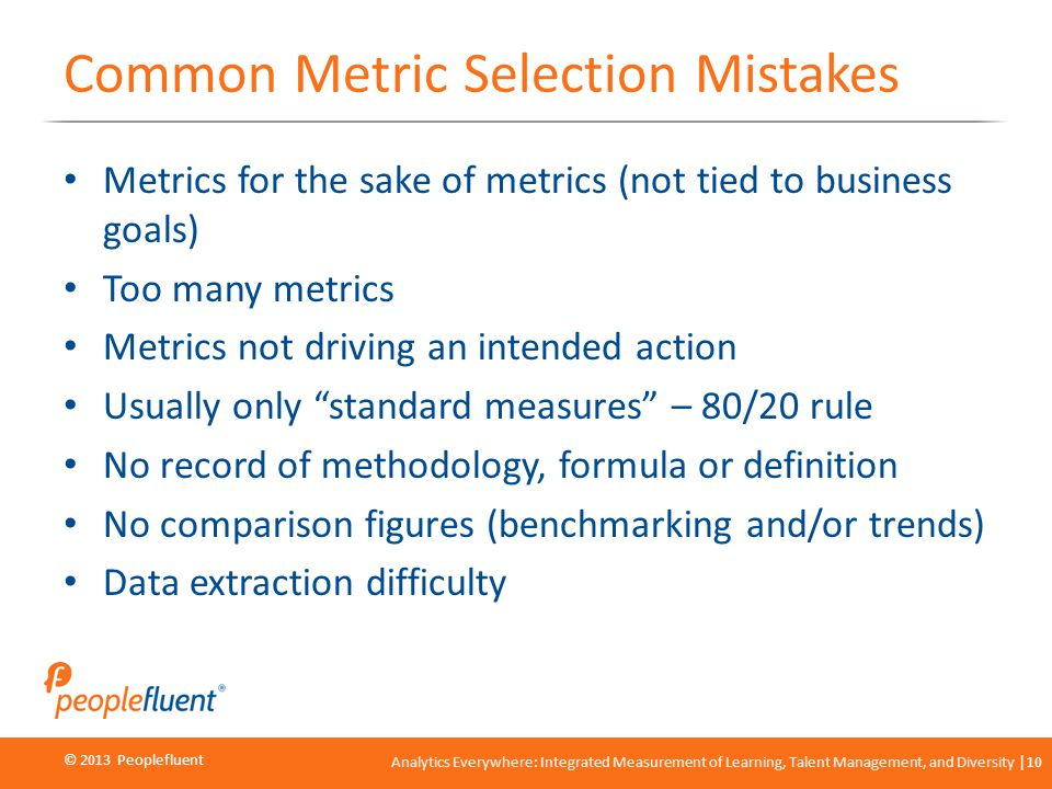 © 2013 Peoplefluent © 2012 Peoplefluent Analytics Everywhere: Integrated Measurement of Learning, Talent Management, and Diversity 10 Common Metric Selection Mistakes Metrics for the sake of metrics (not tied to business goals) Too many metrics Metrics not driving an intended action Usually only standard measures – 80/20 rule No record of methodology, formula or definition No comparison figures (benchmarking and/or trends) Data extraction difficulty