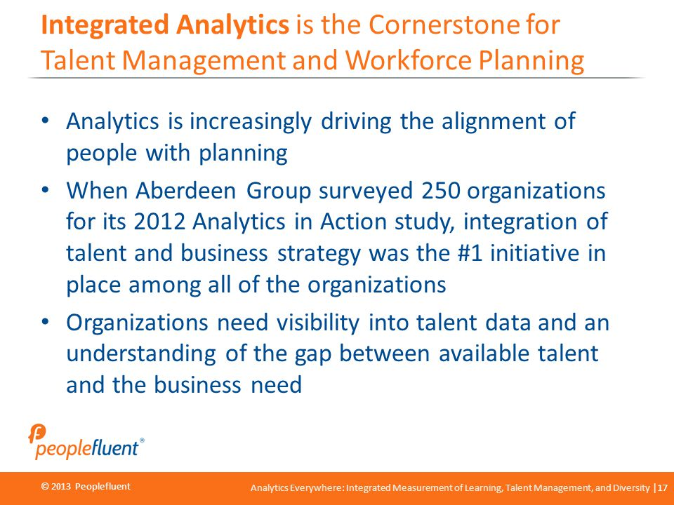 © 2013 Peoplefluent © 2012 Peoplefluent Analytics Everywhere: Integrated Measurement of Learning, Talent Management, and Diversity 17 Integrated Analy