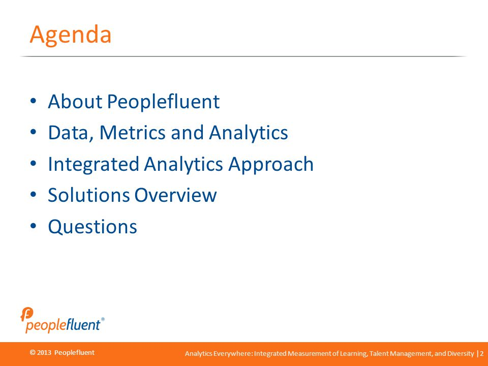 © 2013 Peoplefluent © 2012 Peoplefluent Analytics Everywhere: Integrated Measurement of Learning, Talent Management, and Diversity 2 Agenda About Peop