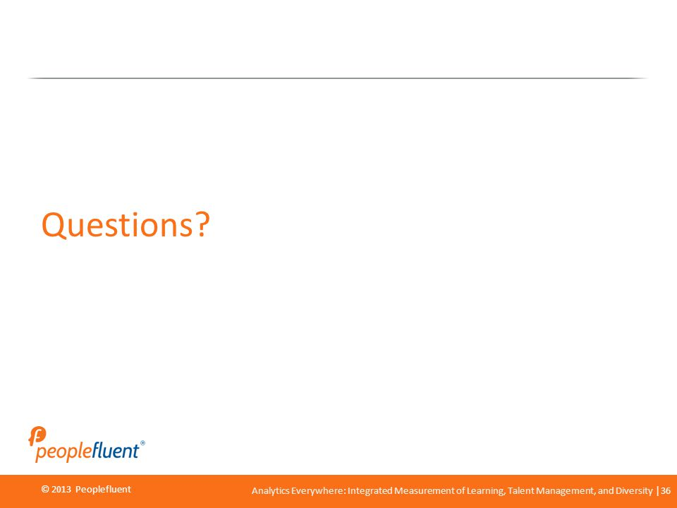 © 2013 Peoplefluent © 2012 Peoplefluent Analytics Everywhere: Integrated Measurement of Learning, Talent Management, and Diversity 36 Questions?