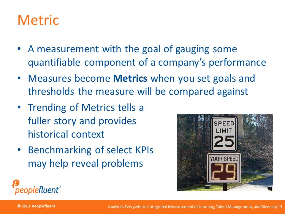 © 2013 Peoplefluent © 2012 Peoplefluent Analytics Everywhere: Integrated Measurement of Learning, Talent Management, and Diversity 9 Metric A measurem
