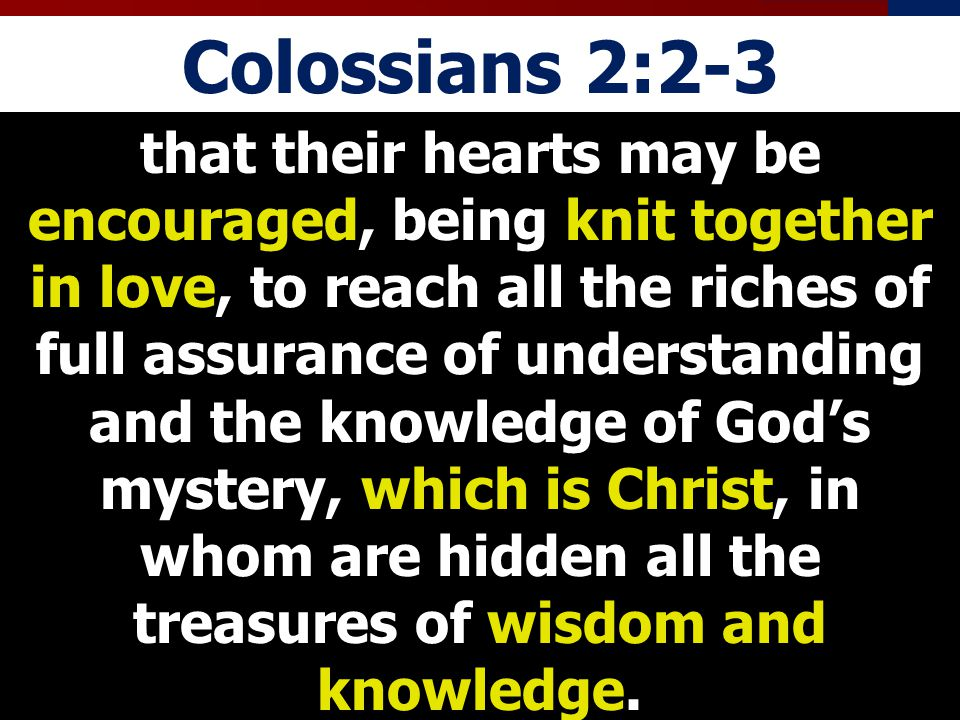 Colossians 2:2-3 that their hearts may be encouraged, being knit together in love, to reach all the riches of full assurance of understanding and the