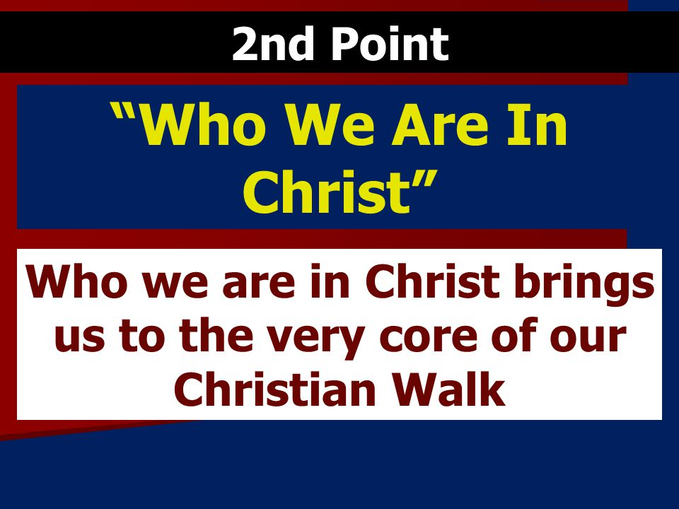 Who We Are In Christ Who we are in Christ brings us to the very core of our Christian Walk 2nd Point