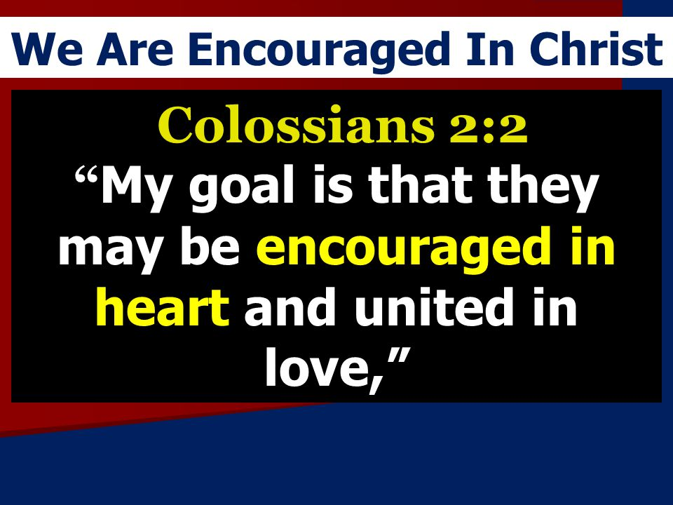 We Are Encouraged In Christ Colossians 2:2 My goal is that they may be encouraged in heart and united in love,