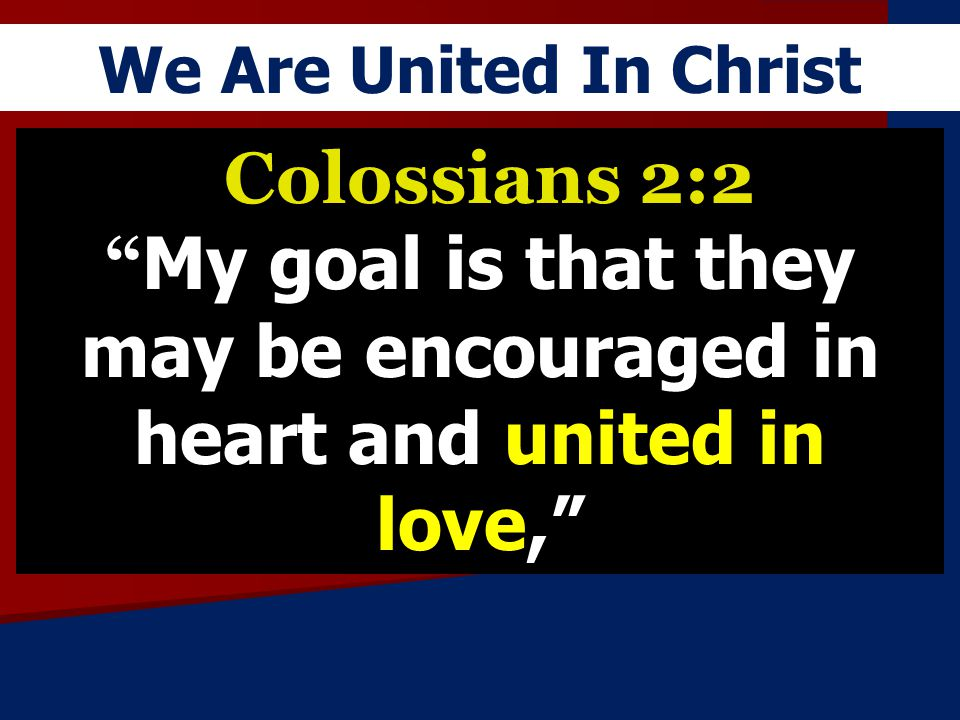 We Are United In Christ Colossians 2:2 My goal is that they may be encouraged in heart and united in love,