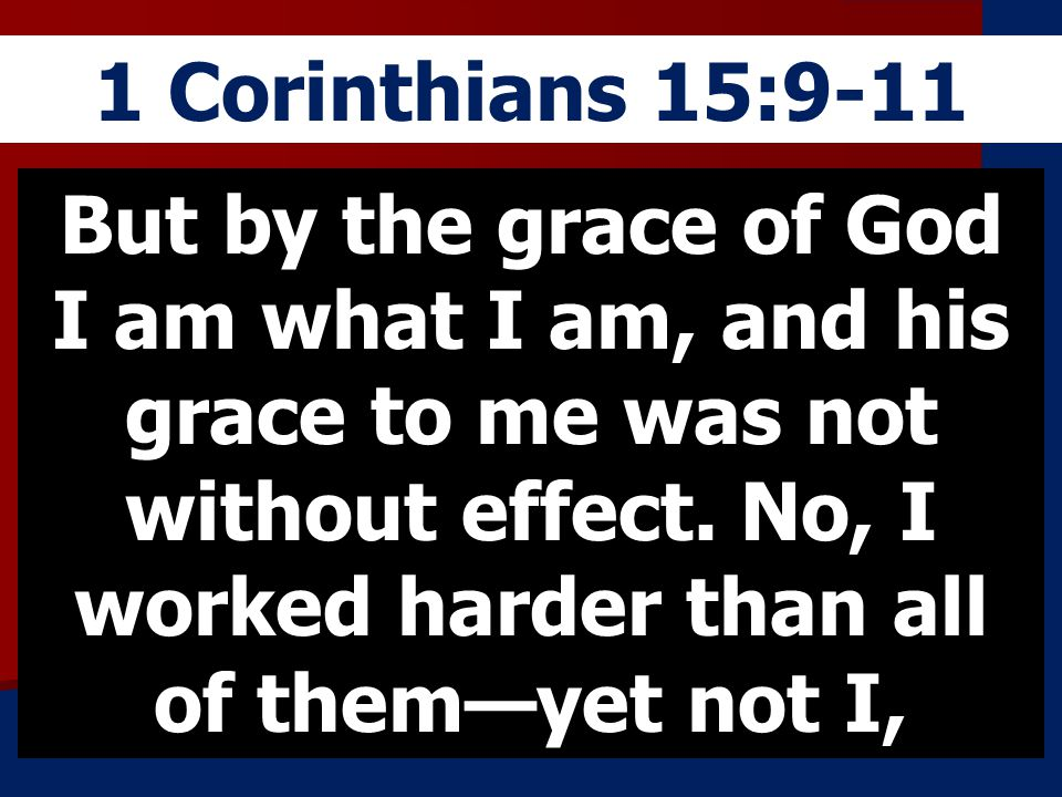 1 Corinthians 15:9-11 But by the grace of God I am what I am, and his grace to me was not without effect. No, I worked harder than all of themyet not